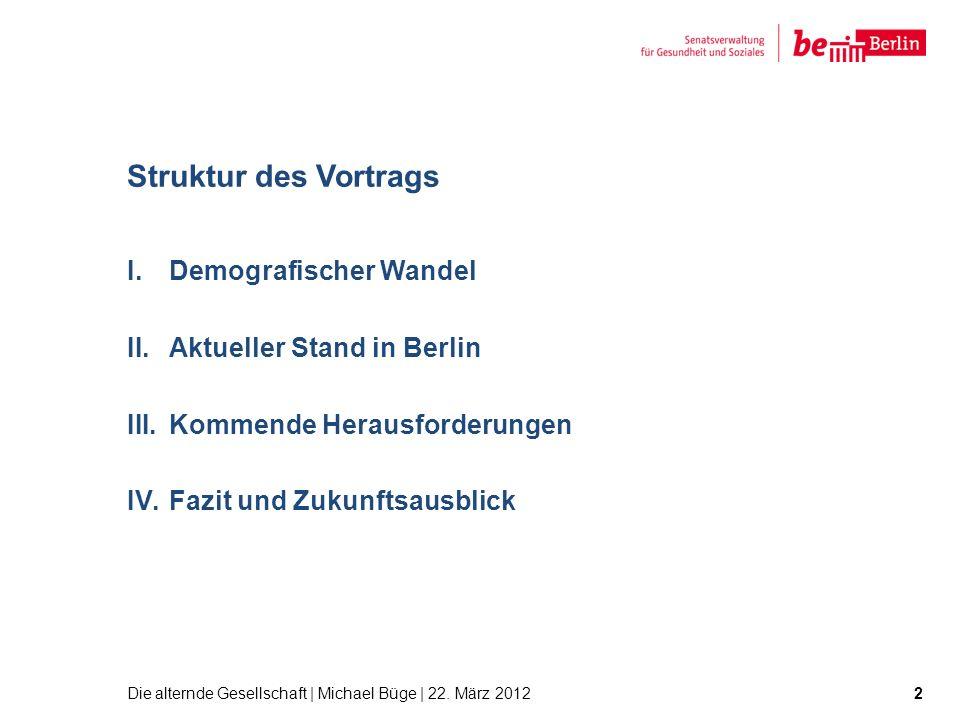 Struktur des Vortrags I.Demografischer Wandel II.Aktueller Stand in Berlin III.Kommende Herausforderungen IV.Fazit und Zukunftsausblick Die alternde G
