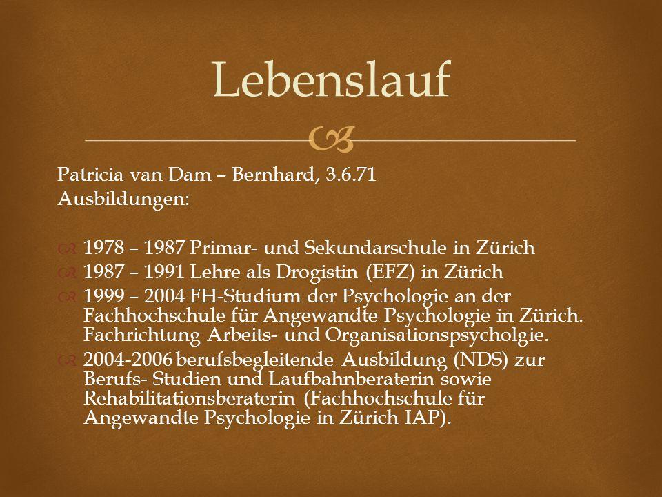 Patricia van Dam – Bernhard, 3.6.71 Ausbildungen: 1978 – 1987 Primar- und Sekundarschule in Zürich 1987 – 1991 Lehre als Drogistin (EFZ) in Zürich 199