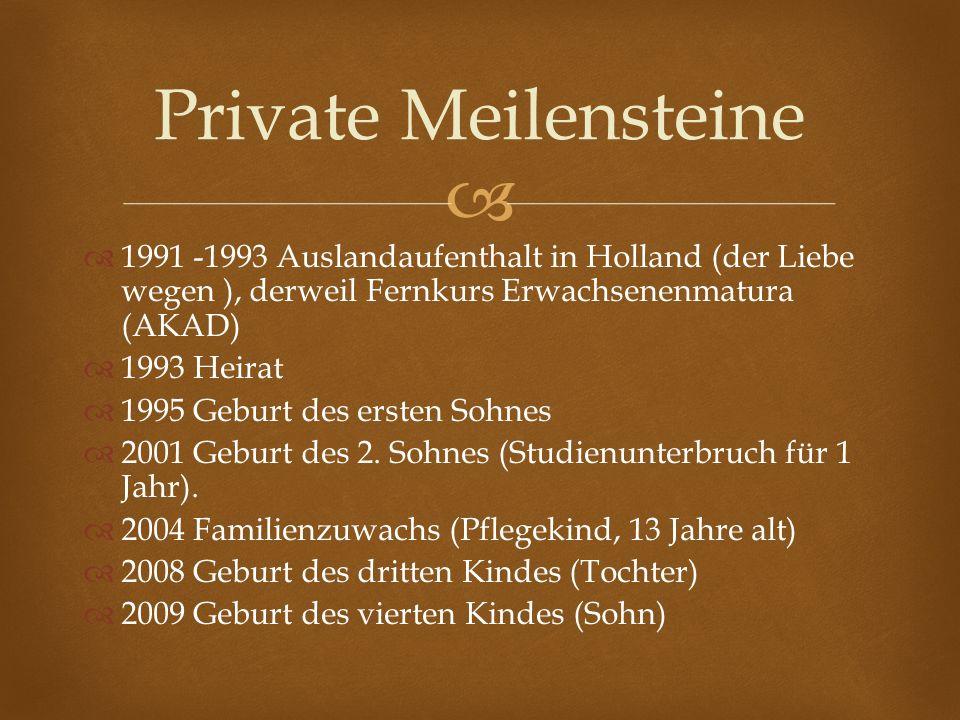 1991 -1993 Auslandaufenthalt in Holland (der Liebe wegen ), derweil Fernkurs Erwachsenenmatura (AKAD) 1993 Heirat 1995 Geburt des ersten Sohnes 2001 G