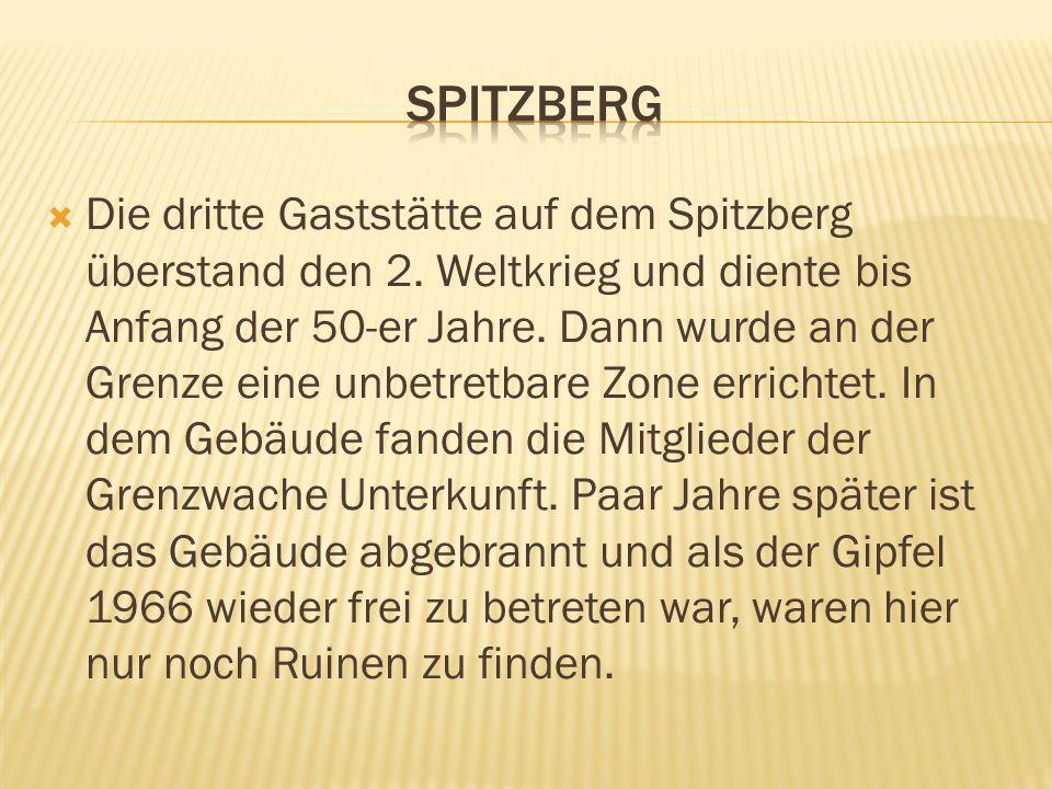 Die dritte Gaststätte auf dem Spitzberg überstand den 2. Weltkrieg und diente bis Anfang der 50-er Jahre. Dann wurde an der Grenze eine unbetretbare Z