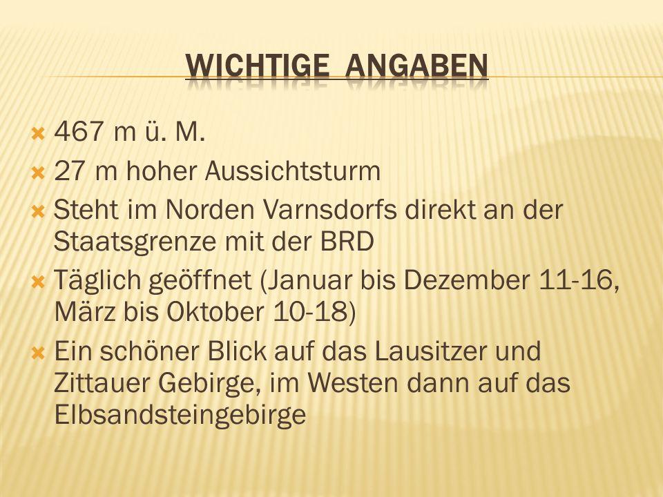 467 m ü. M. 27 m hoher Aussichtsturm Steht im Norden Varnsdorfs direkt an der Staatsgrenze mit der BRD Täglich geöffnet (Januar bis Dezember 11-16, Mä
