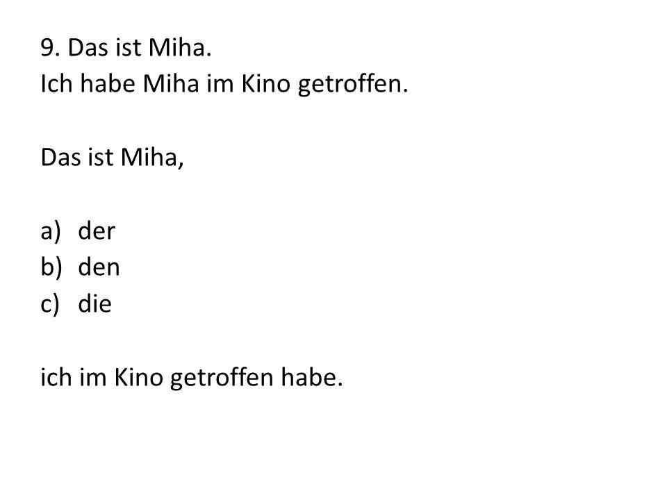 9. Das ist Miha. Ich habe Miha im Kino getroffen. Das ist Miha, a)der b)den c)die ich im Kino getroffen habe.