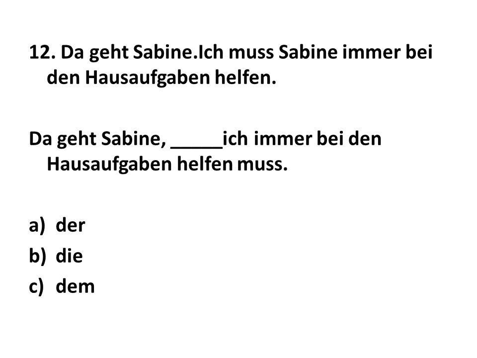 12. Da geht Sabine.Ich muss Sabine immer bei den Hausaufgaben helfen. Da geht Sabine, _____ich immer bei den Hausaufgaben helfen muss. a)der b)die c)d