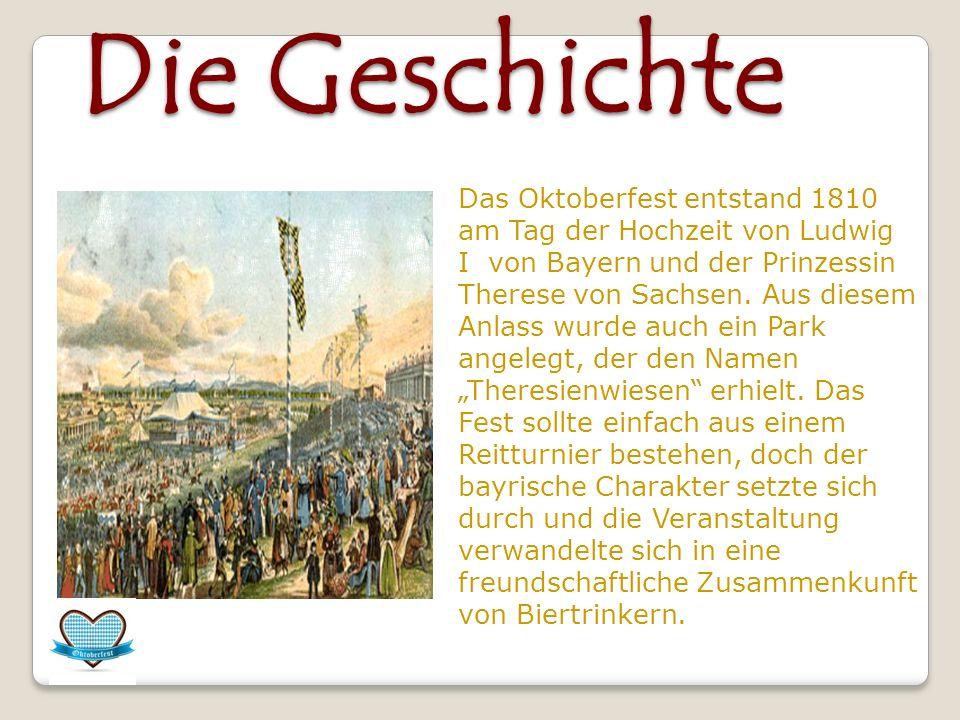 Die Geschichte Das Oktoberfest entstand 1810 am Tag der Hochzeit von Ludwig I von Bayern und der Prinzessin Therese von Sachsen. Aus diesem Anlass wur