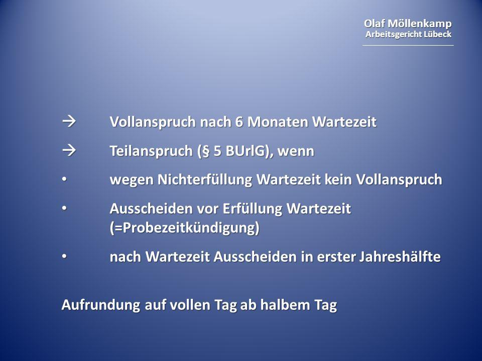 Olaf Möllenkamp Arbeitsgericht Lübeck Vollanspruch nach 6 Monaten Wartezeit Vollanspruch nach 6 Monaten Wartezeit Teilanspruch (§ 5 BUrlG), wenn Teilanspruch (§ 5 BUrlG), wenn wegen Nichterfüllung Wartezeit kein Vollanspruch wegen Nichterfüllung Wartezeit kein Vollanspruch Ausscheiden vor Erfüllung Wartezeit (=Probezeitkündigung) Ausscheiden vor Erfüllung Wartezeit (=Probezeitkündigung) nach Wartezeit Ausscheiden in erster Jahreshälfte nach Wartezeit Ausscheiden in erster Jahreshälfte Aufrundung auf vollen Tag ab halbem Tag