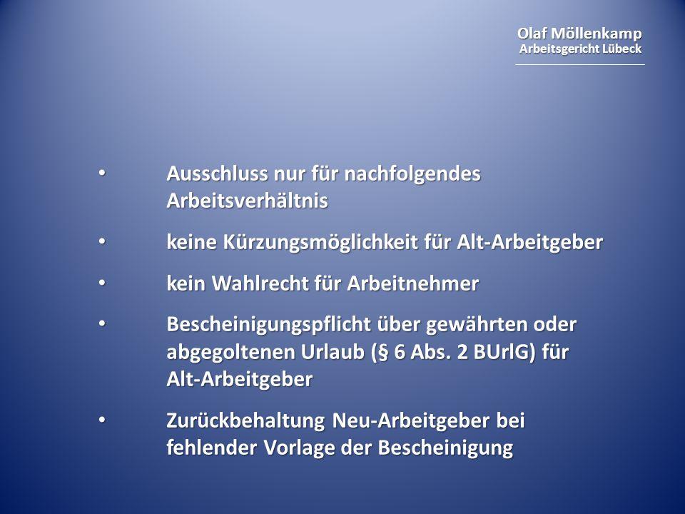 Olaf Möllenkamp Arbeitsgericht Lübeck Ausschluss nur für nachfolgendes Arbeitsverhältnis Ausschluss nur für nachfolgendes Arbeitsverhältnis keine Kürzungsmöglichkeit für Alt-Arbeitgeber keine Kürzungsmöglichkeit für Alt-Arbeitgeber kein Wahlrecht für Arbeitnehmer kein Wahlrecht für Arbeitnehmer Bescheinigungspflicht über gewährten oder abgegoltenen Urlaub (§ 6 Abs.