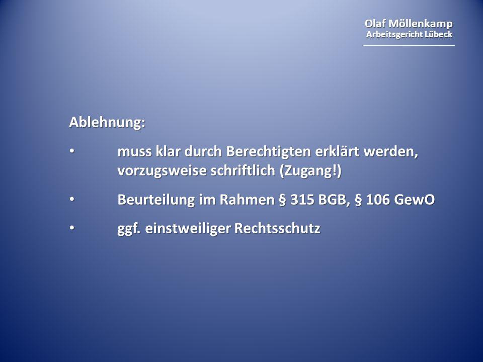 Olaf Möllenkamp Arbeitsgericht Lübeck Ablehnung: muss klar durch Berechtigten erklärt werden, vorzugsweise schriftlich (Zugang!) muss klar durch Berechtigten erklärt werden, vorzugsweise schriftlich (Zugang!) Beurteilung im Rahmen § 315 BGB, § 106 GewO Beurteilung im Rahmen § 315 BGB, § 106 GewO ggf.