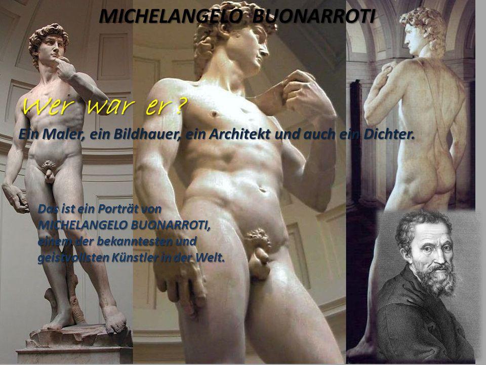 MICHELANGELO BUONARROTI Wer war er ? Ein Maler, ein Bildhauer, ein Architekt und auch ein Dichter. Das ist ein Porträt von MICHELANGELO BUONARROTI, ei