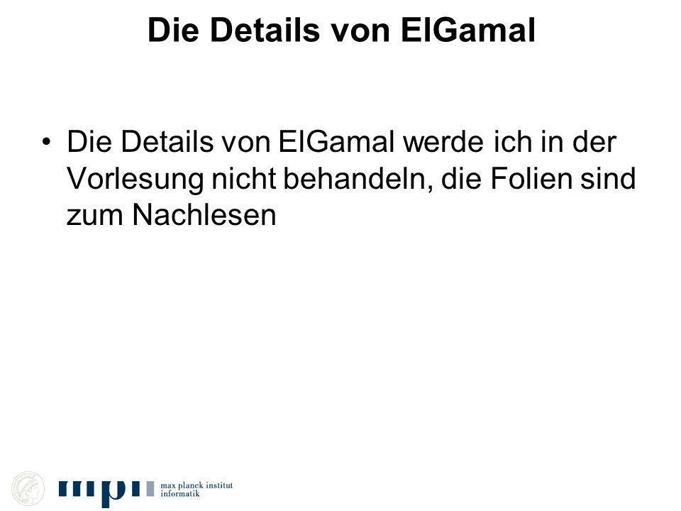 Die Details von ElGamal Die Details von ElGamal werde ich in der Vorlesung nicht behandeln, die Folien sind zum Nachlesen
