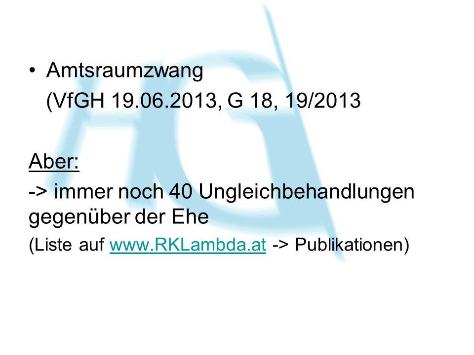Amtsraumzwang (VfGH 19.06.2013, G 18, 19/2013 Aber: -> immer noch 40 Ungleichbehandlungen gegenüber der Ehe (Liste auf www.RKLambda.at -> Publikatione