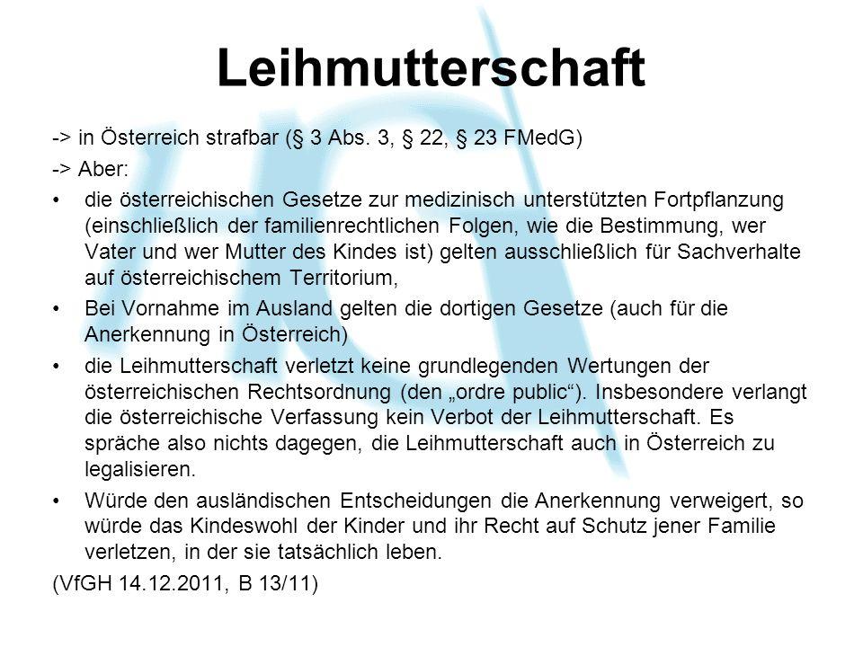 Leihmutterschaft -> in Österreich strafbar (§ 3 Abs. 3, § 22, § 23 FMedG) -> Aber: die österreichischen Gesetze zur medizinisch unterstützten Fortpfla