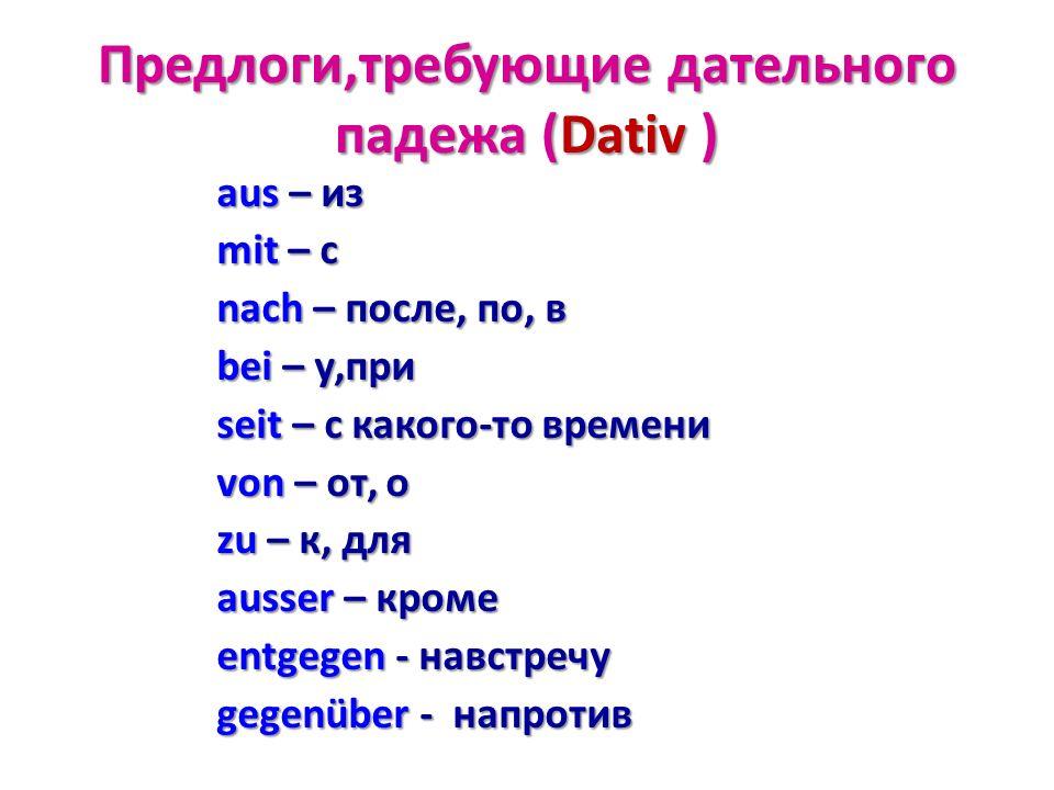 Предлоги,требующие дательного падежа (Dativ ) aus – из mit – с nach – после, по, в bei – у,при seit – с какого-то времени von – от, о zu – к, для auss