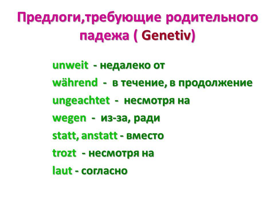 Предлоги,требующие родительного падежа ( Genetiv) unweit - недалеко от während - в течение, в продолжение ungeachtet - несмотря на wegen - из-за, ради