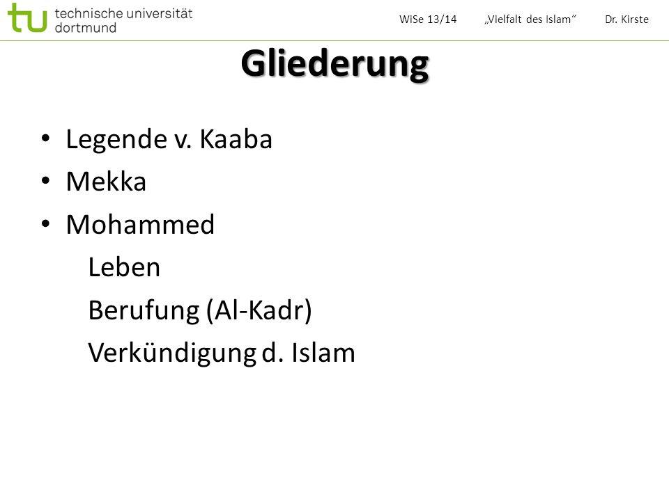 Gliederung Legende v. Kaaba Mekka Mohammed Leben Berufung (Al-Kadr) Verkündigung d. Islam WiSe 13/14 Vielfalt des Islam Dr. Kirste