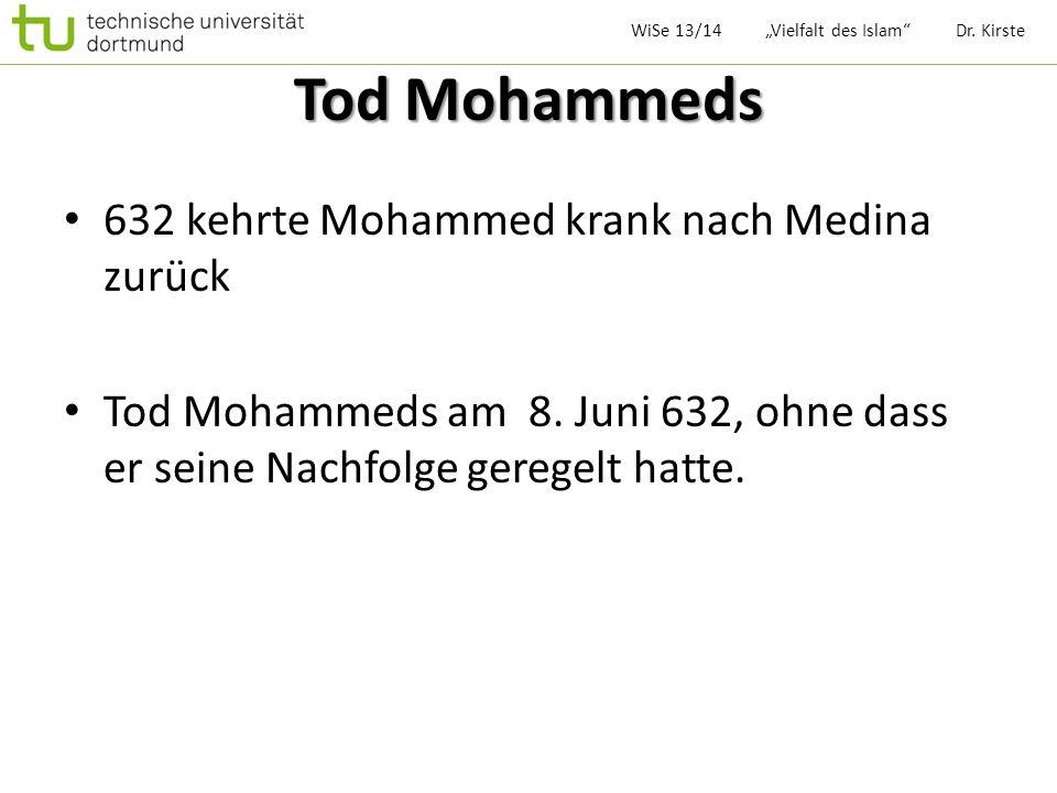 Tod Mohammeds 632 kehrte Mohammed krank nach Medina zurück Tod Mohammeds am 8. Juni 632, ohne dass er seine Nachfolge geregelt hatte. WiSe 13/14 Vielf