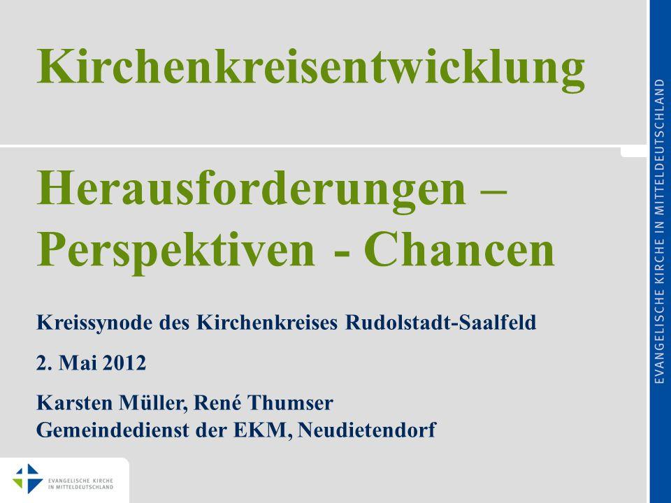 Kirchenkreisentwicklung Kreissynode des Kirchenkreises Rudolstadt-Saalfeld 2. Mai 2012 Karsten Müller, René Thumser Gemeindedienst der EKM, Neudietend