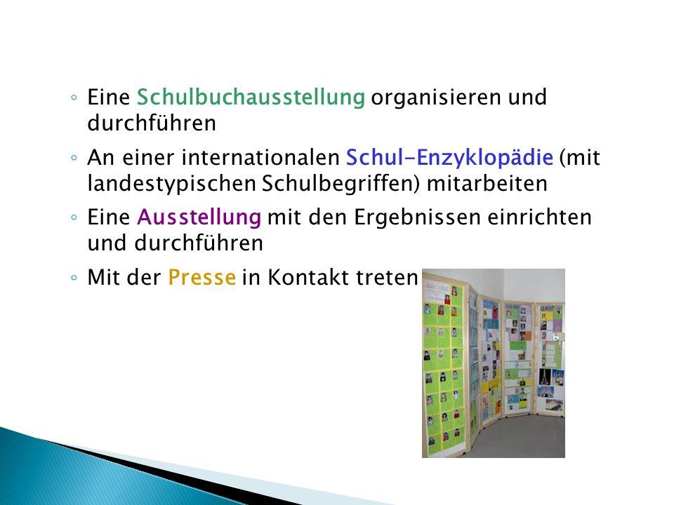 Eine Schulbuchausstellung organisieren und durchführen An einer internationalen Schul-Enzyklopädie (mit landestypischen Schulbegriffen) mitarbeiten Eine Ausstellung mit den Ergebnissen einrichten und durchführen Mit der Presse in Kontakt treten