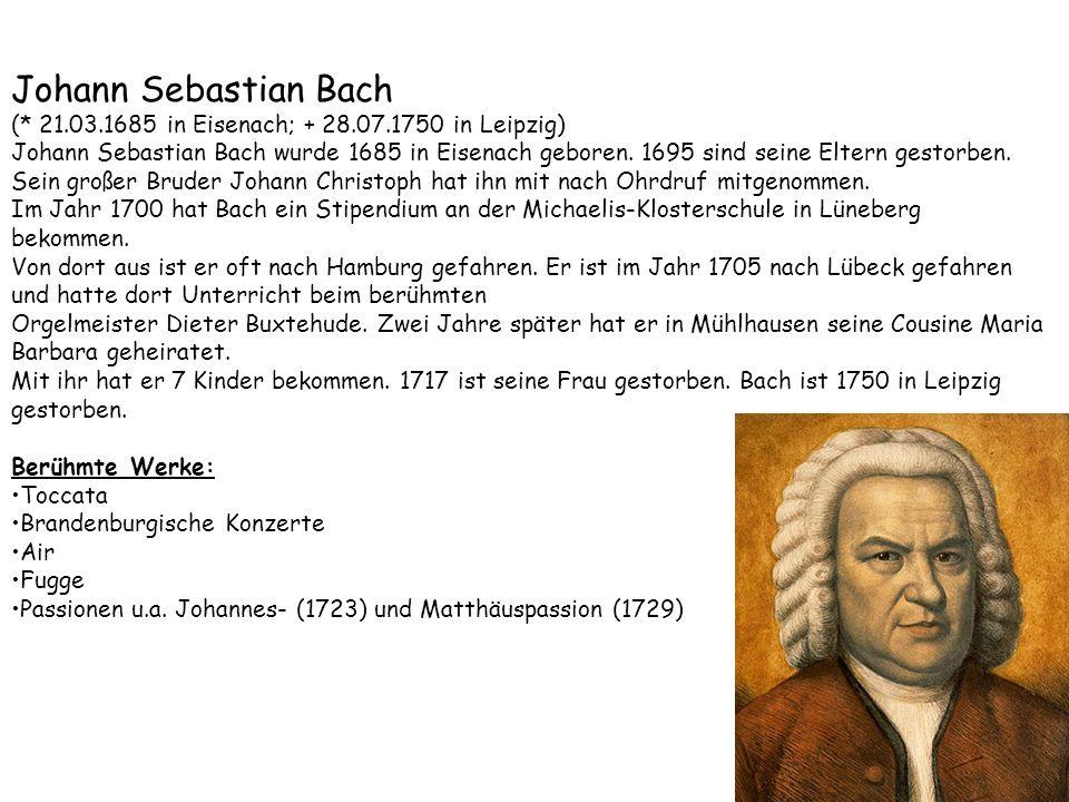 Johann Sebastian Bach (* 21.03.1685 in Eisenach; + 28.07.1750 in Leipzig) Johann Sebastian Bach wurde 1685 in Eisenach geboren. 1695 sind seine Eltern