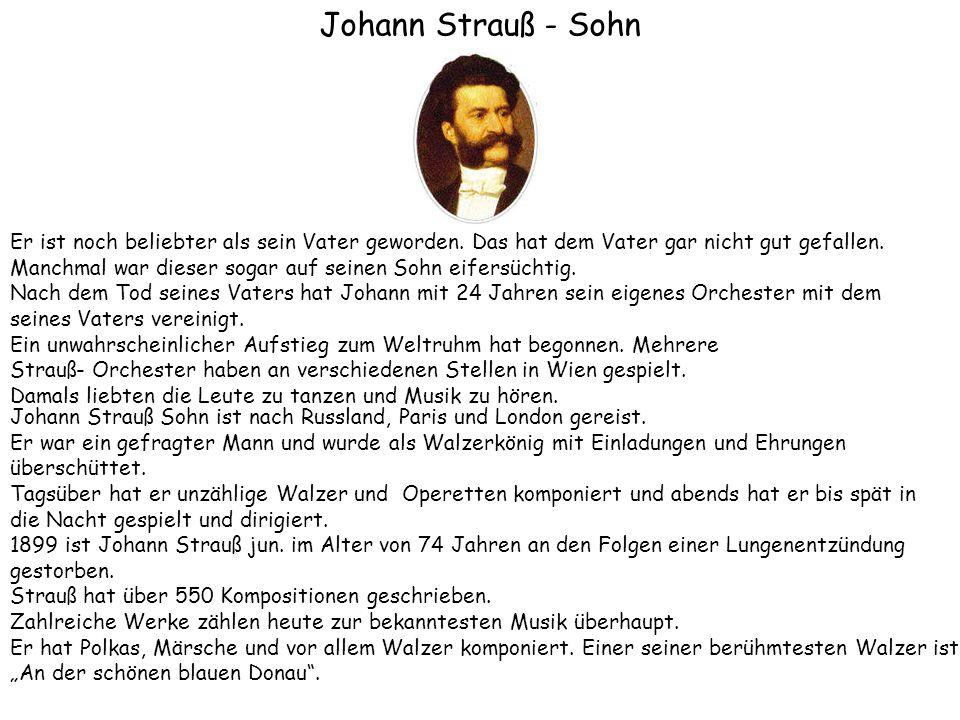 Johann Strauß - Sohn Er ist noch beliebter als sein Vater geworden. Das hat dem Vater gar nicht gut gefallen. Manchmal war dieser sogar auf seinen Soh