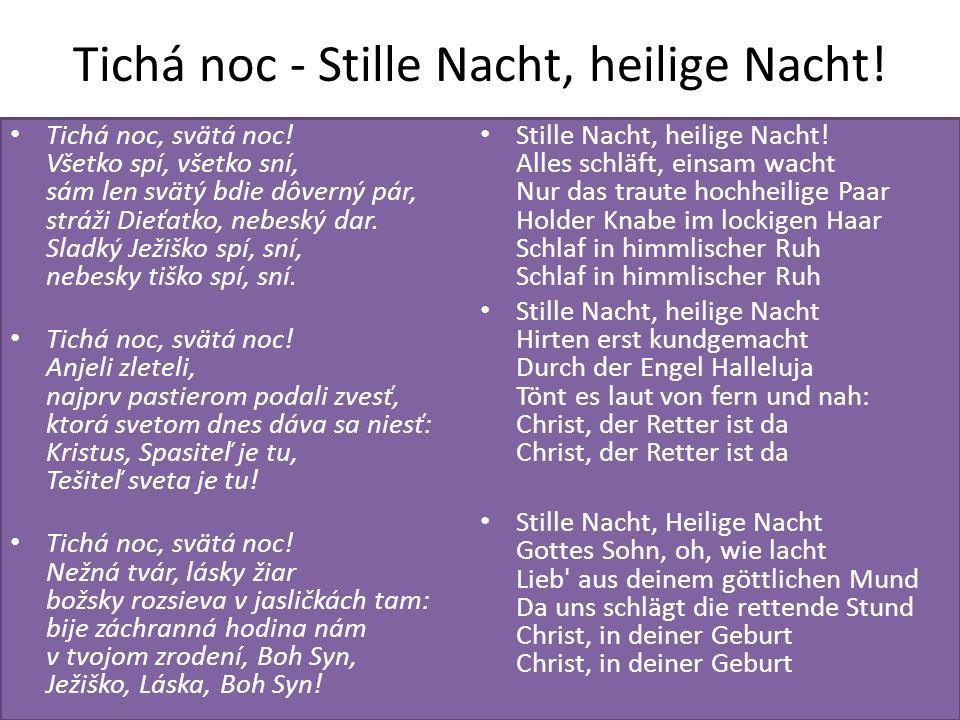 Tichá noc - Stille Nacht, heilige Nacht! Tichá noc, svätá noc! Všetko spí, všetko sní, sám len svätý bdie dôverný pár, stráži Dieťatko, nebeský dar. S