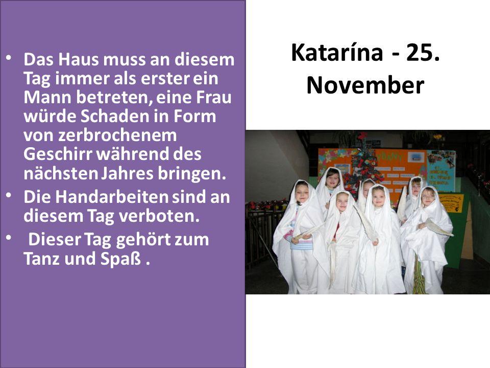 Katarína - 25. November Das Haus muss an diesem Tag immer als erster ein Mann betreten, eine Frau würde Schaden in Form von zerbrochenem Geschirr währ