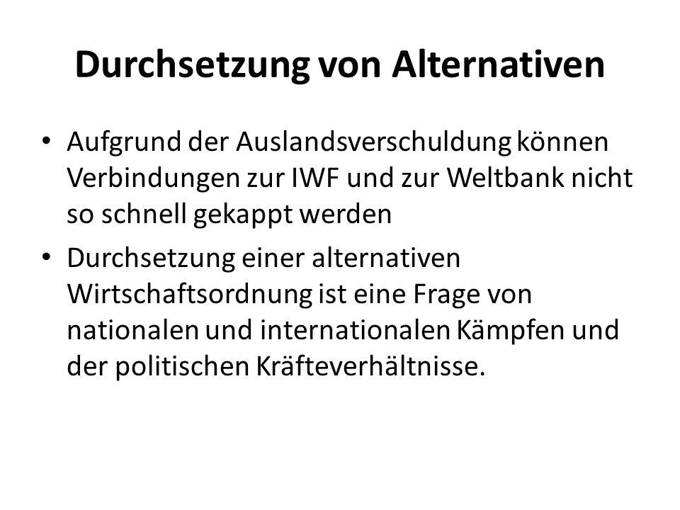 Durchsetzung von Alternativen Aufgrund der Auslandsverschuldung können Verbindungen zur IWF und zur Weltbank nicht so schnell gekappt werden Durchsetzung einer alternativen Wirtschaftsordnung ist eine Frage von nationalen und internationalen Kämpfen und der politischen Kräfteverhältnisse.