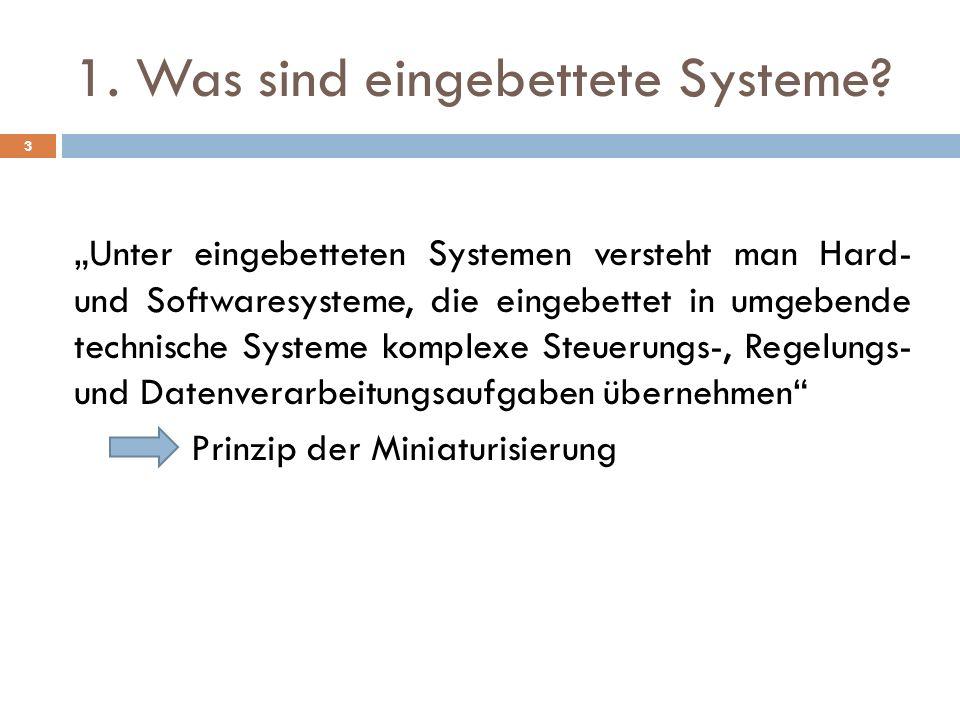 1. Was sind eingebettete Systeme? Unter eingebetteten Systemen versteht man Hard- und Softwaresysteme, die eingebettet in umgebende technische Systeme
