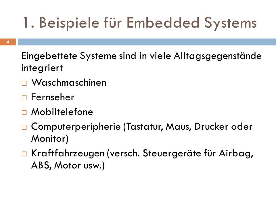 1. Beispiele für Embedded Systems Eingebettete Systeme sind in viele Alltagsgegenstände integriert Waschmaschinen Fernseher Mobiltelefone Computerperi