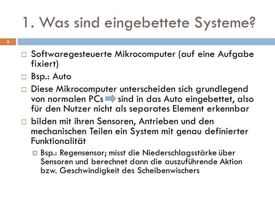1. Was sind eingebettete Systeme? Softwaregesteuerte Mikrocomputer (auf eine Aufgabe fixiert) Bsp.: Auto Diese Mikrocomputer unterscheiden sich grundl