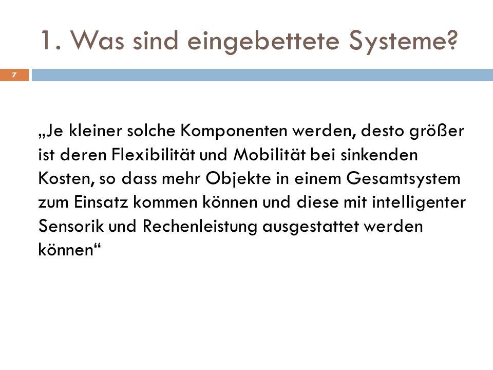 1. Was sind eingebettete Systeme? Je kleiner solche Komponenten werden, desto größer ist deren Flexibilität und Mobilität bei sinkenden Kosten, so das