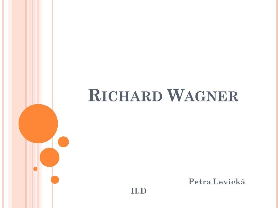 R ICHARD W AGNER Petra Levická II.D