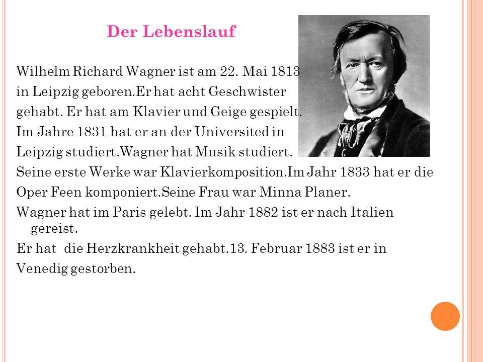 Der Lebenslauf Wilhelm Richard Wagner ist am 22. Mai 1813 in Leipzig geboren.Er hat acht Geschwister gehabt. Er hat am Klavier und Geige gespielt. Im