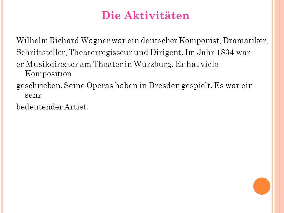 Die Aktivitäten Wilhelm Richard Wagner war ein deutscher Komponist, Dramatiker, Schriftsteller, Theaterregisseur und Dirigent. Im Jahr 1834 war er Mus