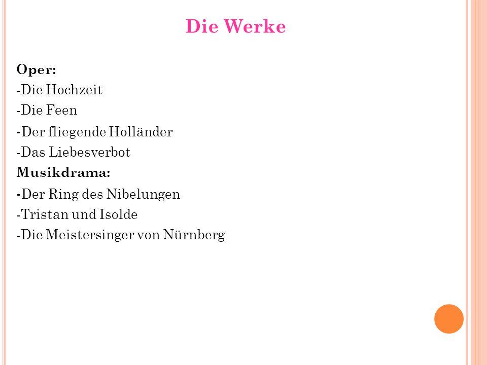 Die Werke Oper: - Die Hochzeit -Die Feen - Der fliegende Holländer -Das Liebesverbot Musikdrama: - Der Ring des Nibelungen -Tristan und Isolde -Die Me