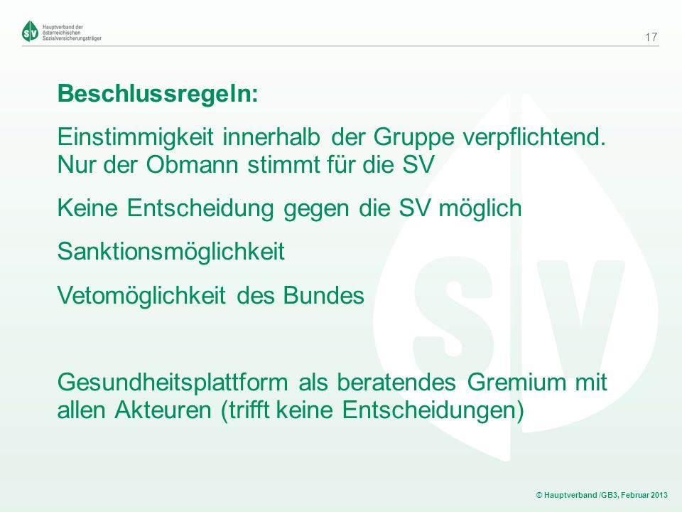 © Hauptverband /GB3, Februar 2013 Beschlussregeln: Einstimmigkeit innerhalb der Gruppe verpflichtend. Nur der Obmann stimmt für die SV Keine Entscheid