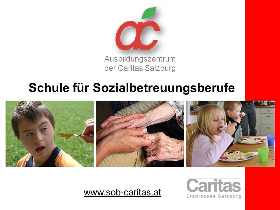 Schule für Sozialbetreuungsberufe Ausbildungszentrum der Caritas Salzburg www.sob-caritas.at