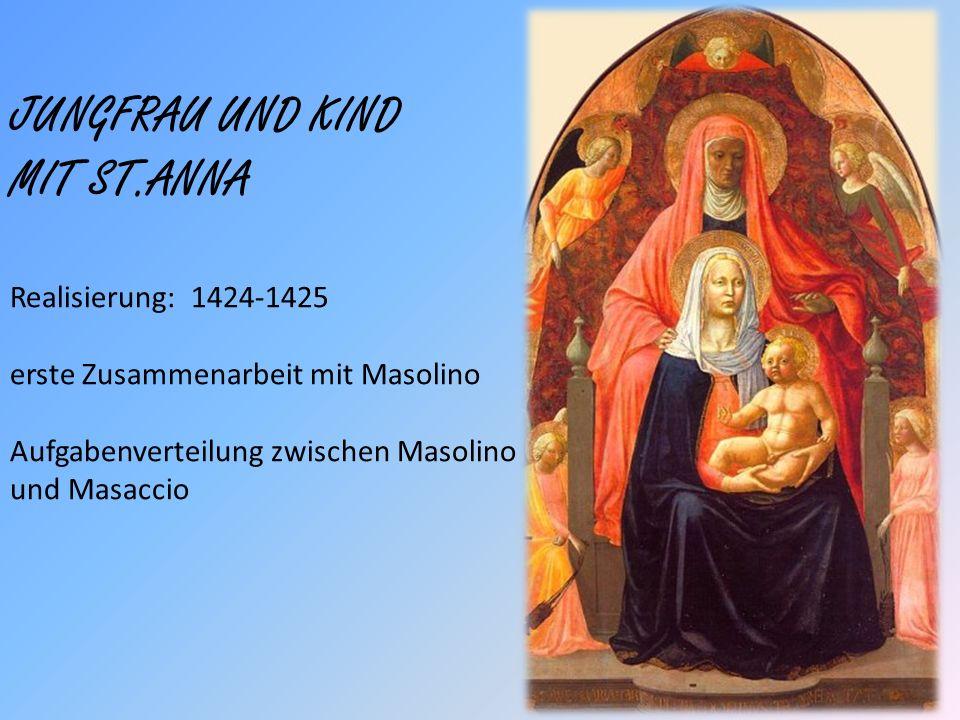 JUNGFRAU UND KIND MIT ST.ANNA Realisierung: 1424-1425 erste Zusammenarbeit mit Masolino Aufgabenverteilung zwischen Masolino und Masaccio
