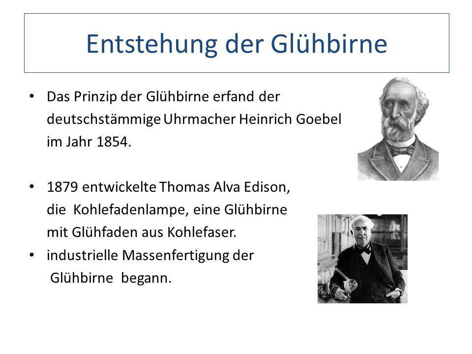 Entstehung der Glühbirne Das Prinzip der Glühbirne erfand der deutschstämmige Uhrmacher Heinrich Goebel im Jahr 1854. 1879 entwickelte Thomas Alva Edi