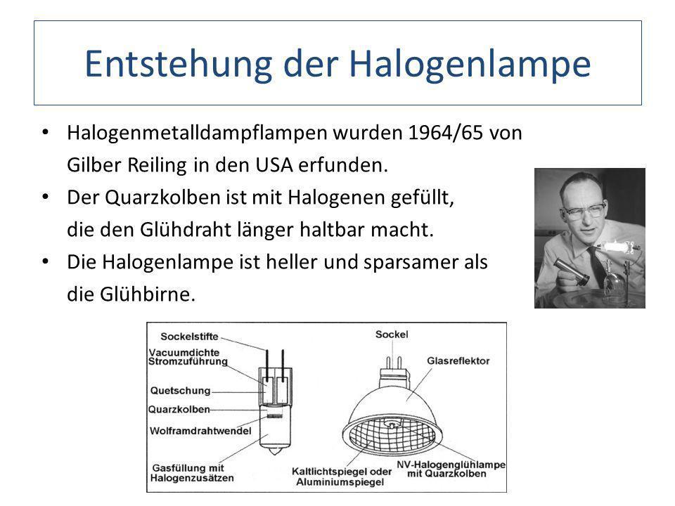 Entstehung der Halogenlampe Halogenmetalldampflampen wurden 1964/65 von Gilber Reiling in den USA erfunden. Der Quarzkolben ist mit Halogenen gefüllt,