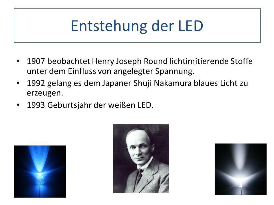 Entstehung der LED 1907 beobachtet Henry Joseph Round lichtimitierende Stoffe unter dem Einfluss von angelegter Spannung. 1992 gelang es dem Japaner S