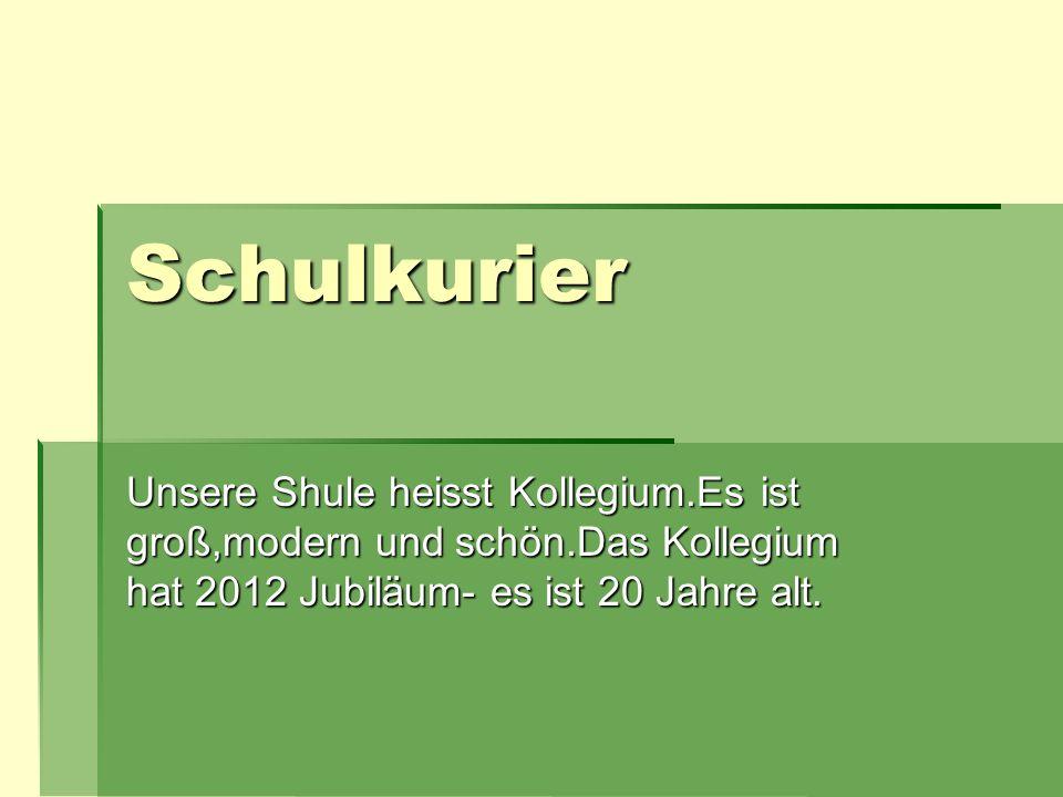 Schulkurier Unsere Shule heisst Kollegium.Es ist groß,modern und schön.Das Kollegium hat 2012 Jubiläum- es ist 20 Jahre alt.