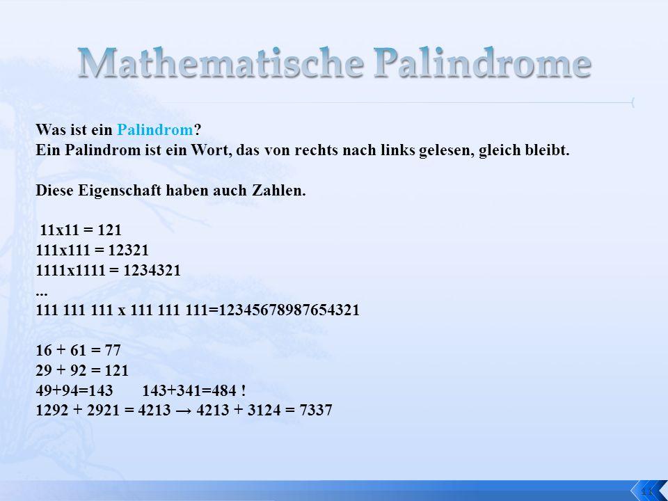 11 Was ist ein Palindrom? Ein Palindrom ist ein Wort, das von rechts nach links gelesen, gleich bleibt. Diese Eigenschaft haben auch Zahlen. 11x11 = 1