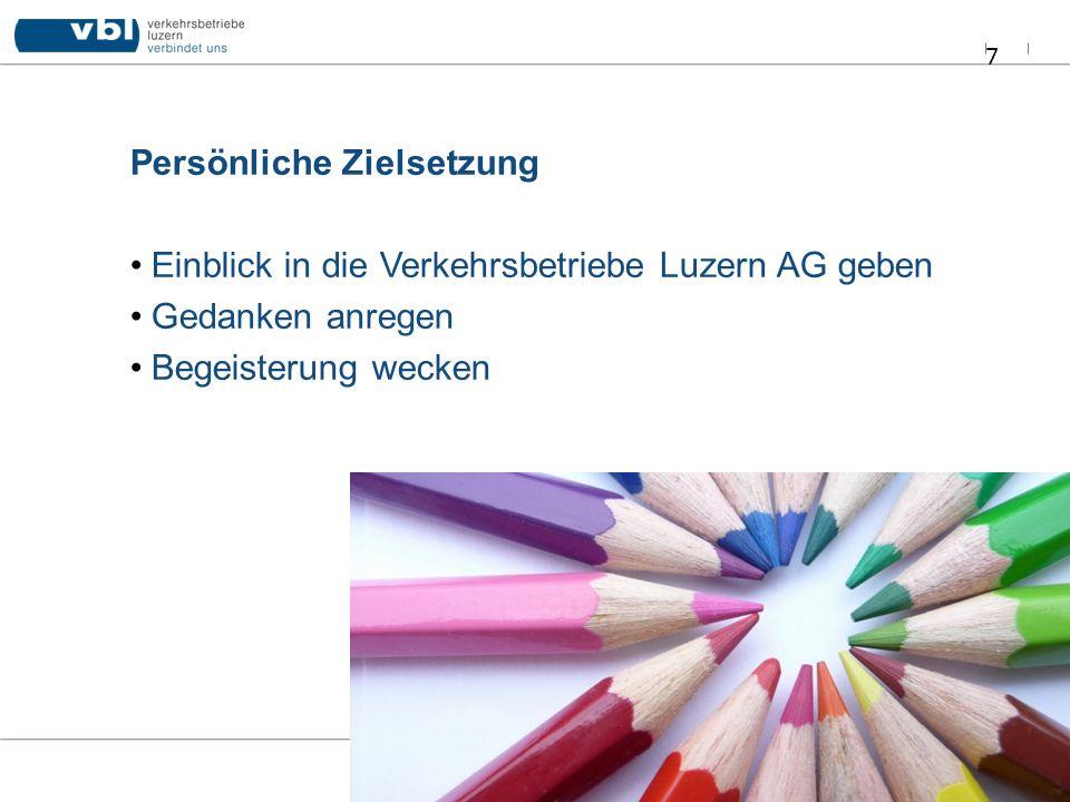 Persönliche Zielsetzung Einblick in die Verkehrsbetriebe Luzern AG geben Gedanken anregen Begeisterung wecken 7