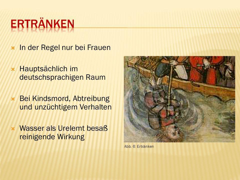 In der Regel nur bei Frauen Hauptsächlich im deutschsprachigen Raum Bei Kindsmord, Abtreibung und unzüchtigem Verhalten Wasser als Urelemt besaß reini