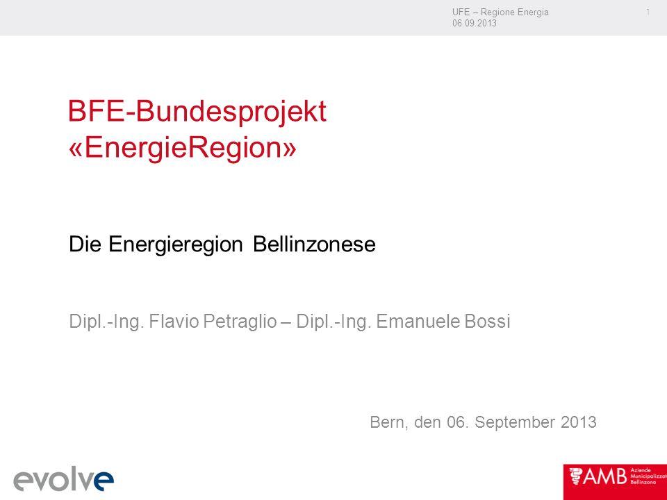 UFE – Regione Energia 06.09.2013 1 BFE-Bundesprojekt «EnergieRegion» Die Energieregion Bellinzonese Dipl.-Ing. Flavio Petraglio – Dipl.-Ing. Emanuele