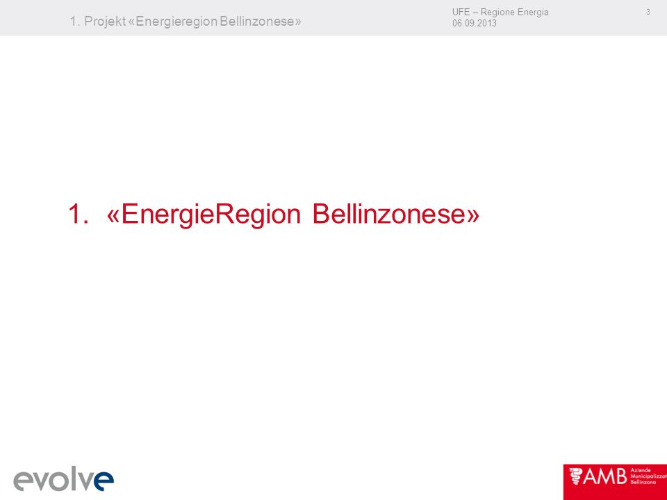 UFE – Regione Energia 06.09.2013 3 1. Projekt «Energieregion Bellinzonese» 1. «EnergieRegion Bellinzonese»