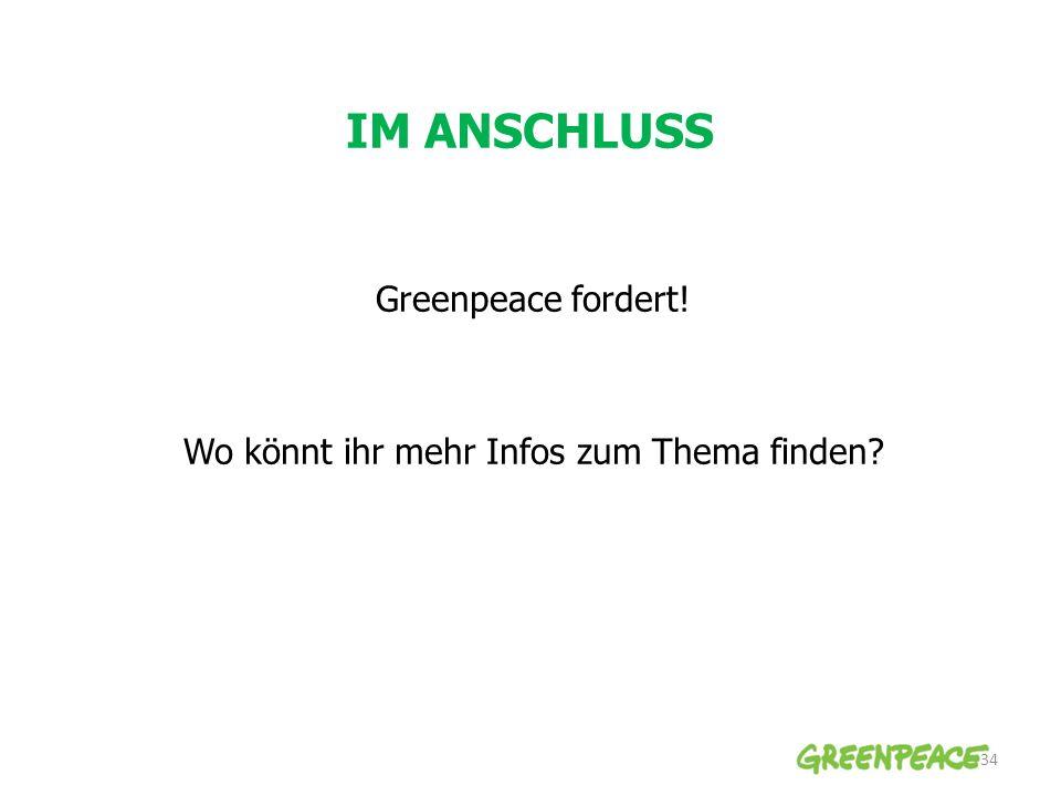 IM ANSCHLUSS 34 Greenpeace fordert! Wo könnt ihr mehr Infos zum Thema finden?