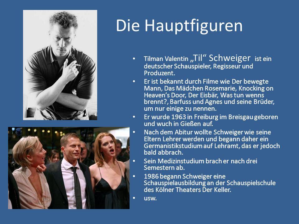 Die Hauptfiguren Tilman Valentin Til Schweiger ist ein deutscher Schauspieler, Regisseur und Produzent. Er ist bekannt durch Filme wie Der bewegte Man