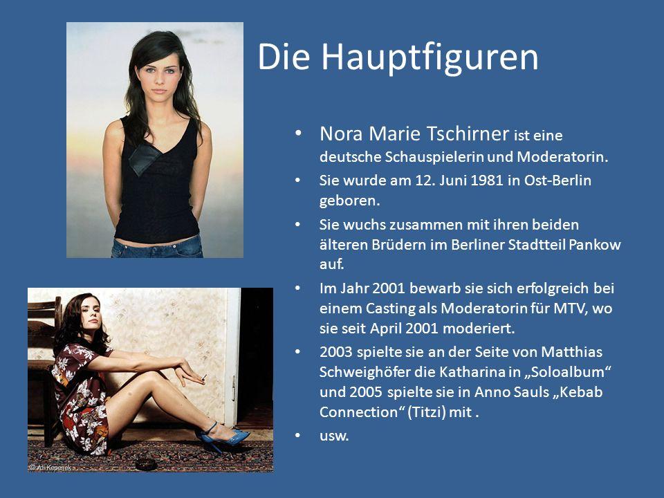 Die Hauptfiguren Nora Marie Tschirner ist eine deutsche Schauspielerin und Moderatorin. Sie wurde am 12. Juni 1981 in Ost-Berlin geboren. Sie wuchs zu