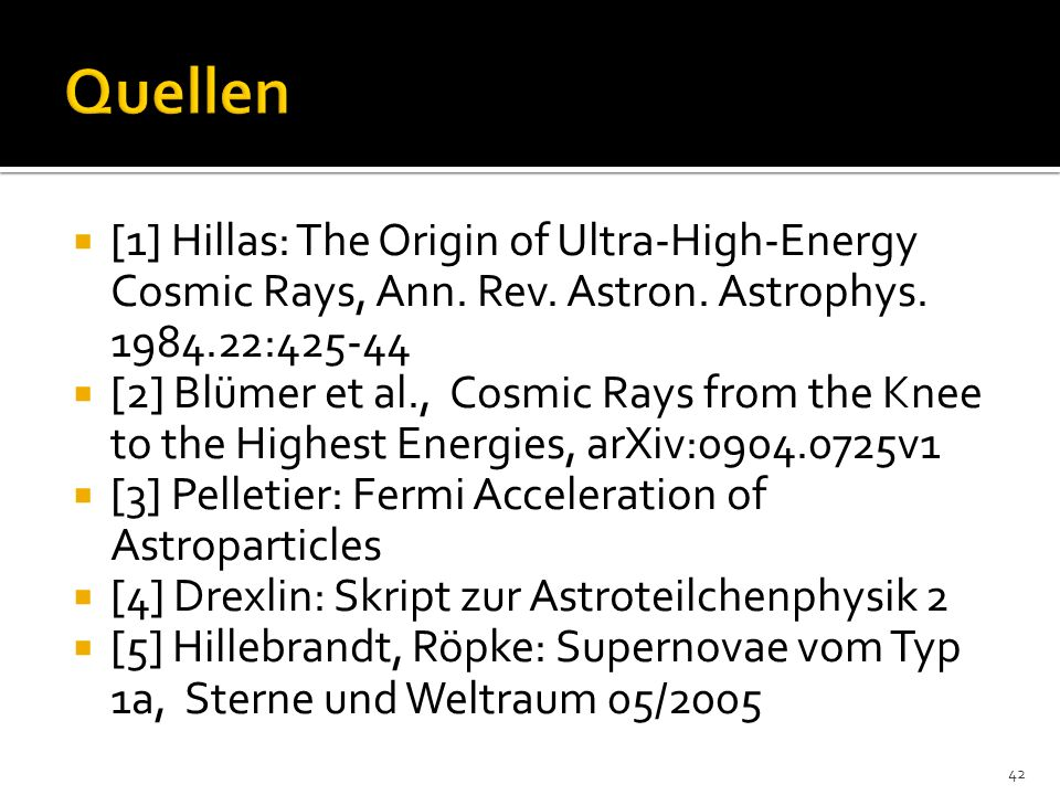 [1] Hillas: The Origin of Ultra-High-Energy Cosmic Rays, Ann. Rev. Astron. Astrophys. 1984.22:425-44 [2] Blümer et al., Cosmic Rays from the Knee to t